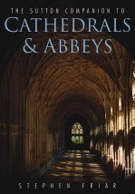 The Sutton Companion to Cathedrals and Abbeys by Stephen Friar